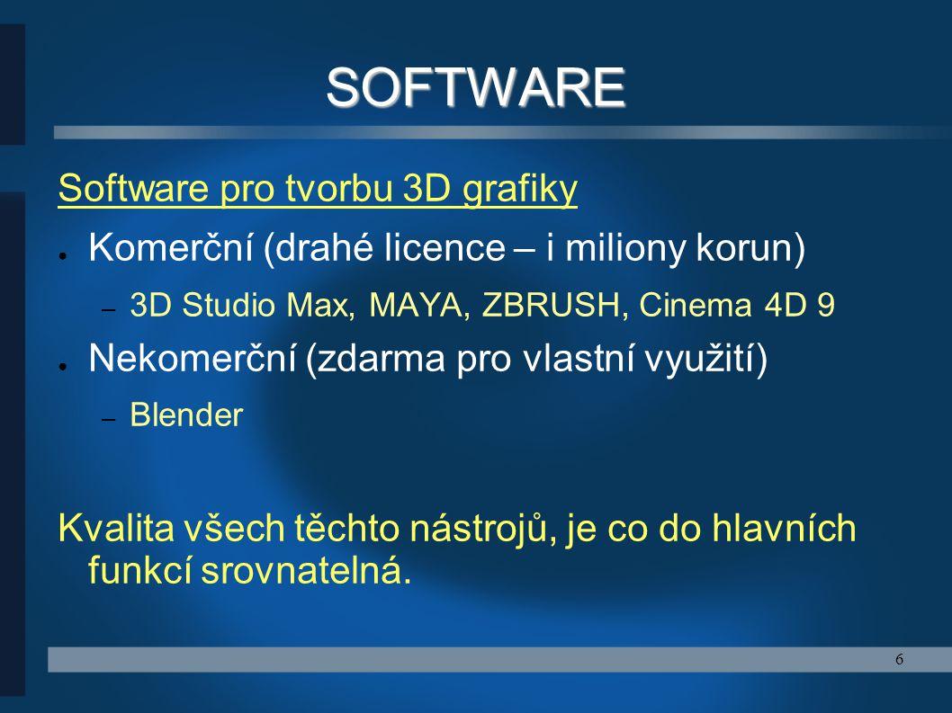 6 SOFTWARE Software pro tvorbu 3D grafiky ● Komerční (drahé licence – i miliony korun) – 3D Studio Max, MAYA, ZBRUSH, Cinema 4D 9 ● Nekomerční (zdarma