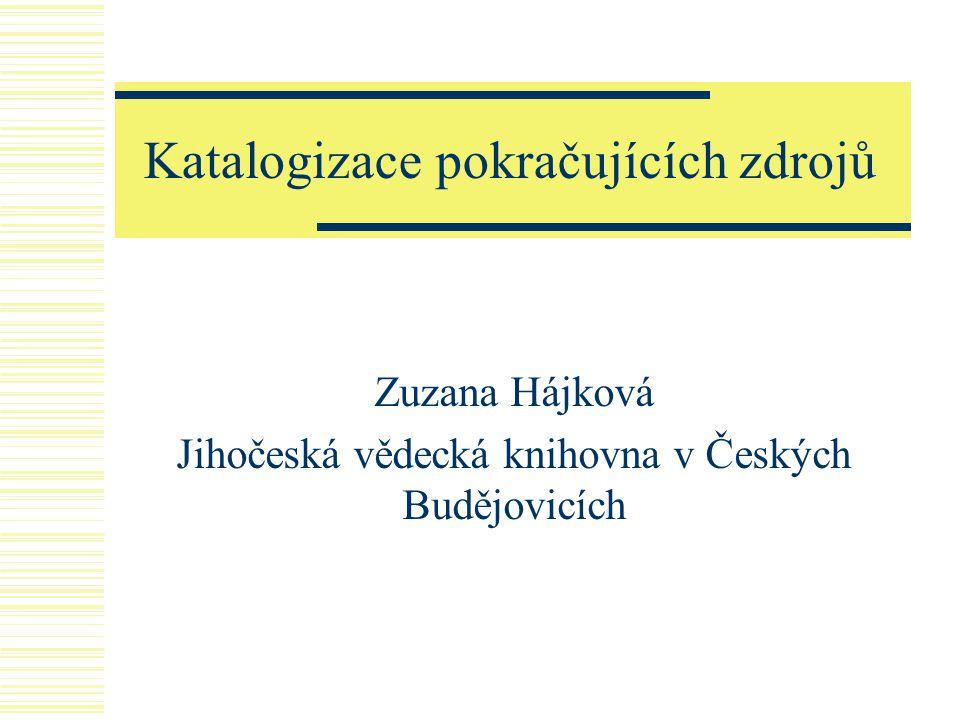 Katalogizace pokračujících zdrojů Zuzana Hájková Jihočeská vědecká knihovna v Českých Budějovicích