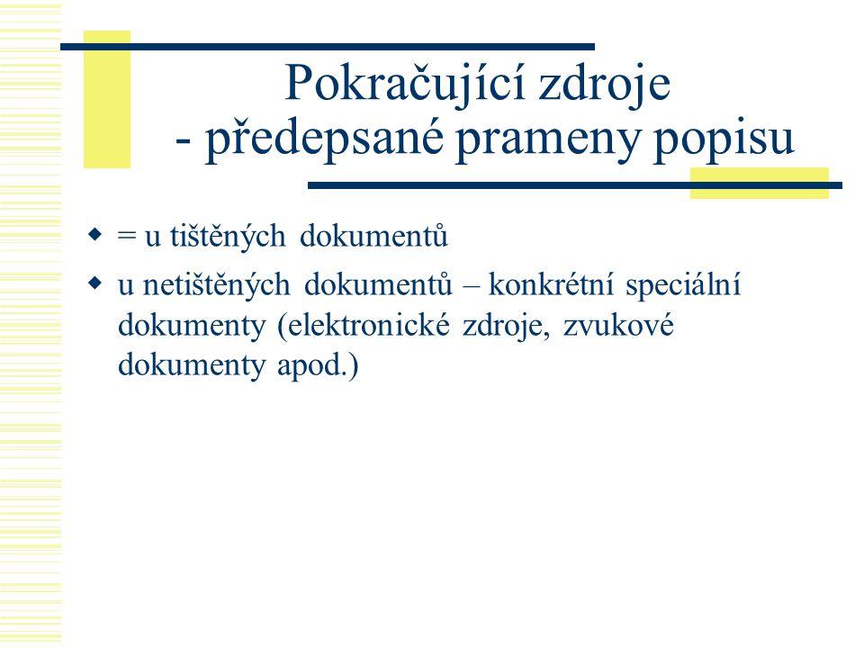 Pokračující zdroje - předepsané prameny popisu  = u tištěných dokumentů  u netištěných dokumentů – konkrétní speciální dokumenty (elektronické zdroje, zvukové dokumenty apod.)