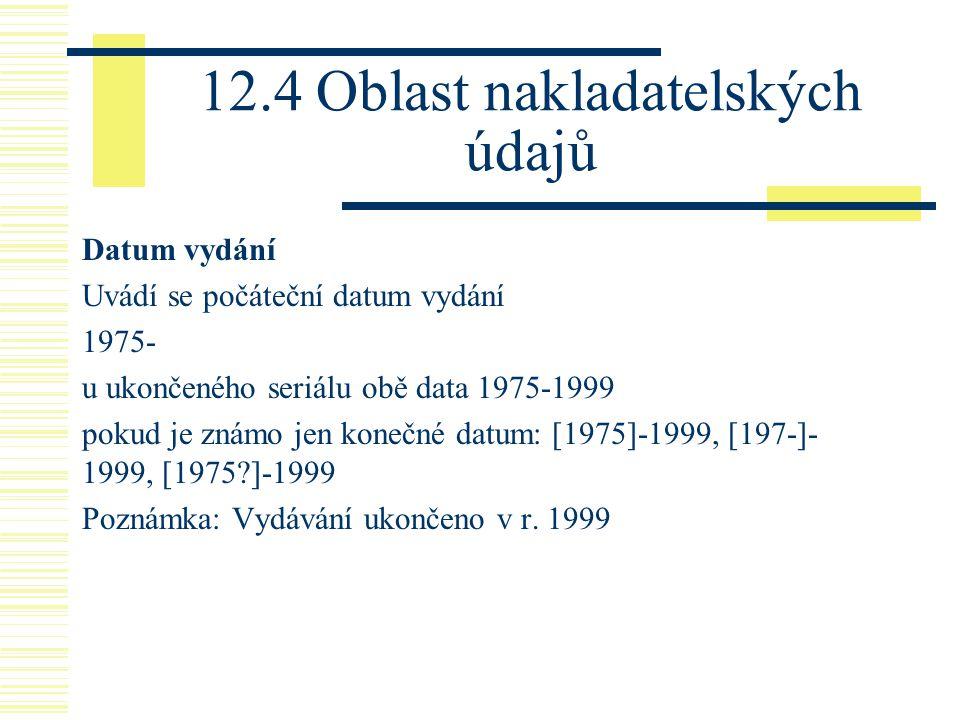 12.4 Oblast nakladatelských údajů Datum vydání Uvádí se počáteční datum vydání 1975- u ukončeného seriálu obě data 1975-1999 pokud je známo jen konečné datum: [1975]-1999, [197-]- 1999, [1975 ]-1999 Poznámka: Vydávání ukončeno v r.