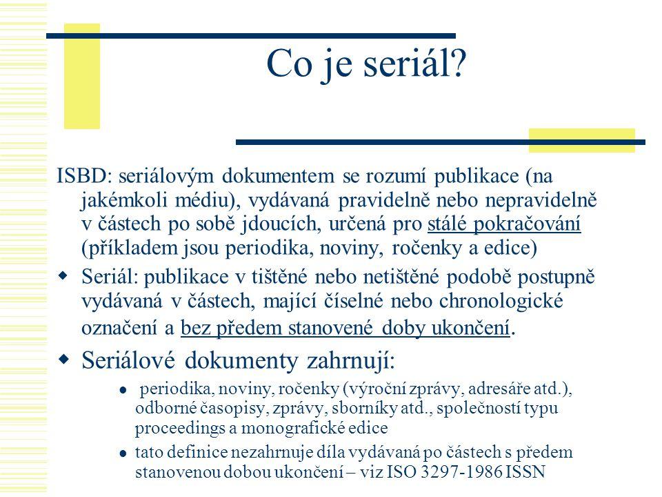 Co je seriál? ISBD: seriálovým dokumentem se rozumí publikace (na jakémkoli médiu), vydávaná pravidelně nebo nepravidelně v částech po sobě jdoucích,