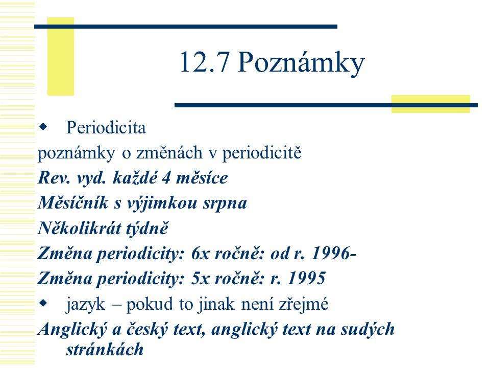 12.7 Poznámky  Periodicita poznámky o změnách v periodicitě Rev. vyd. každé 4 měsíce Měsíčník s výjimkou srpna Několikrát týdně Změna periodicity: 6x