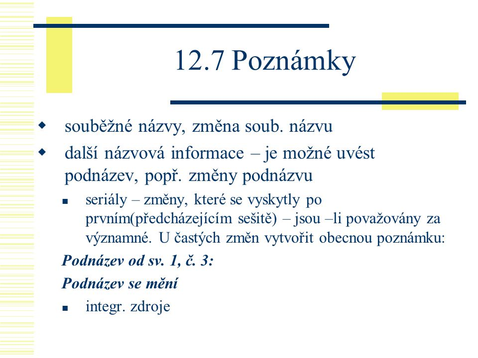 12.7 Poznámky  souběžné názvy, změna soub. názvu  další názvová informace – je možné uvést podnázev, popř. změny podnázvu seriály – změny, které se
