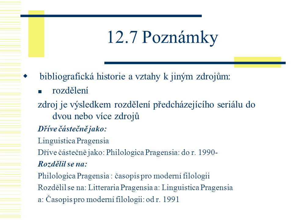 12.7 Poznámky  bibliografická historie a vztahy k jiným zdrojům: rozdělení zdroj je výsledkem rozdělení předcházejícího seriálu do dvou nebo více zdrojů Dříve částečně jako: Linguistica Pragensia Dříve částečně jako: Philologica Pragensia: do r.