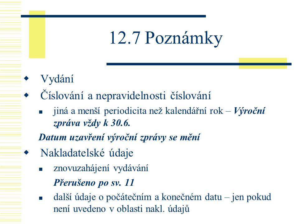 12.7 Poznámky  Vydání  Číslování a nepravidelnosti číslování jiná a menší periodicita než kalendářní rok – Výroční zpráva vždy k 30.6. Datum uzavřen