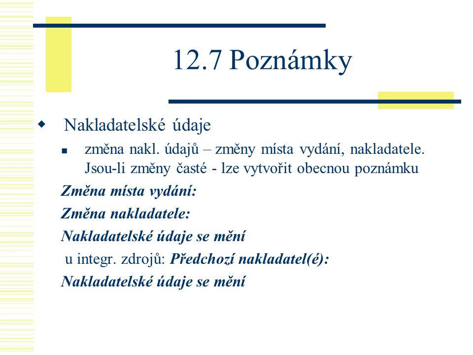 12.7 Poznámky  Nakladatelské údaje změna nakl. údajů – změny místa vydání, nakladatele.