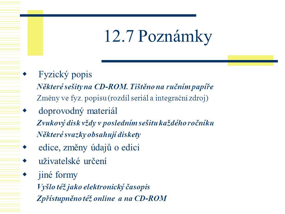 12.7 Poznámky  Fyzický popis Některé sešity na CD-ROM. Tištěno na ručním papíře Změny ve fyz. popisu (rozdíl seriál a integrační zdroj)  doprovodný