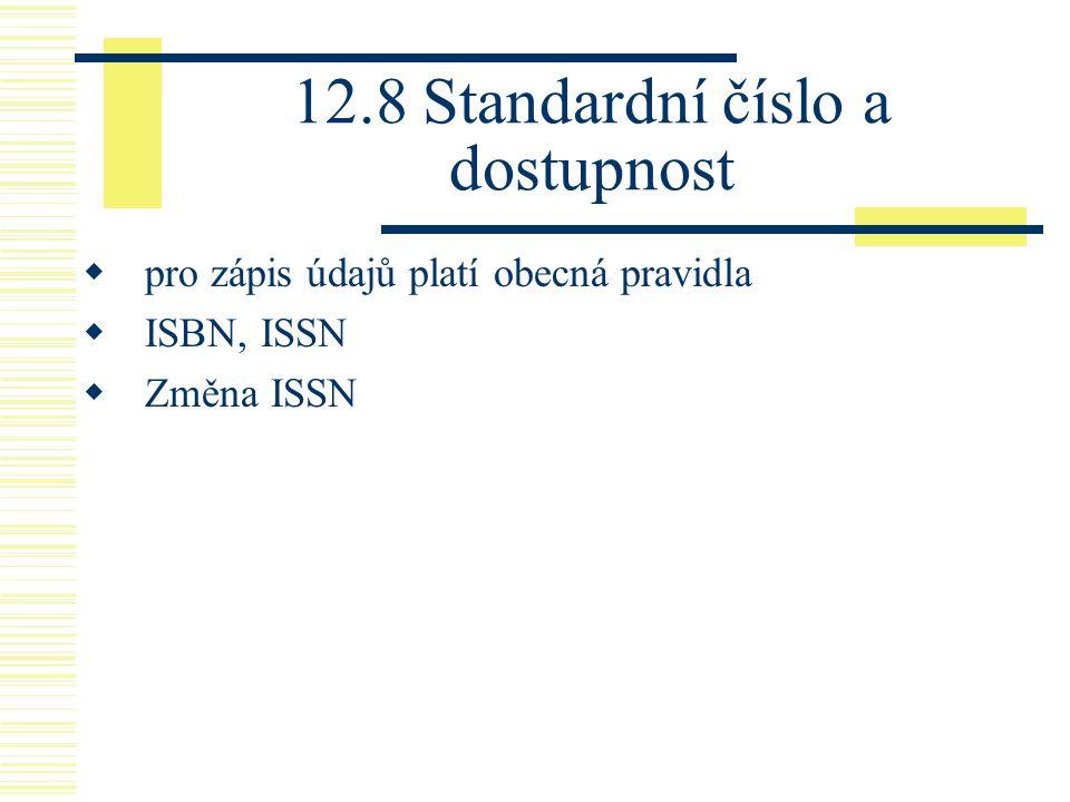 12.8 Standardní číslo a dostupnost  pro zápis údajů platí obecná pravidla  ISBN, ISSN  Změna ISSN