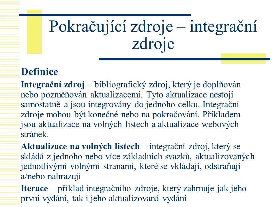 Pokračující zdroje – integrační zdroje Definice Integrační zdroj – bibliografický zdroj, který je doplňován nebo pozměňován aktualizacemi. Tyto aktual