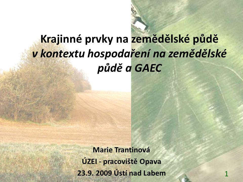 Krajinné prvky na zemědělské půdě v kontextu hospodaření na zemědělské půdě a GAEC Marie Trantinová ÚZEI - pracoviště Opava 23.9. 2009 Ústí nad Labem