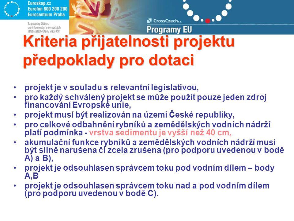Kriteria přijatelnosti projektu předpoklady pro dotaci projekt je v souladu s relevantní legislativou, pro každý schválený projekt se může použít pouze jeden zdroj financování Evropské unie, projekt musí být realizován na území České republiky, pro celkové odbahnění rybníků a zemědělských vodních nádrží platí podmínka - vrstva sedimentu je vyšší než 40 cm, akumulační funkce rybníků a zemědělských vodních nádrží musí být silně narušena či zcela zrušena (pro podporu uvedenou v bodě A) a B), projekt je odsouhlasen správcem toku pod vodním dílem – body A,B projekt je odsouhlasen správcem toku nad a pod vodním dílem (pro podporu uvedenou v bodě C).