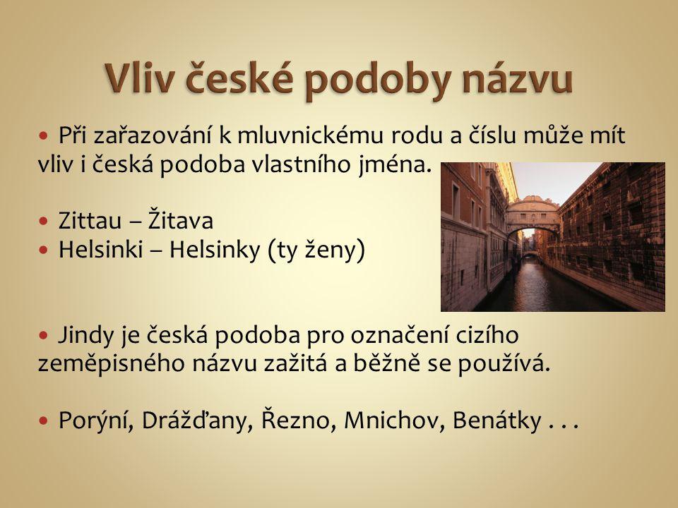 Při zařazování k mluvnickému rodu a číslu může mít vliv i česká podoba vlastního jména. Zittau – Žitava Helsinki – Helsinky (ty ženy) Jindy je česká p
