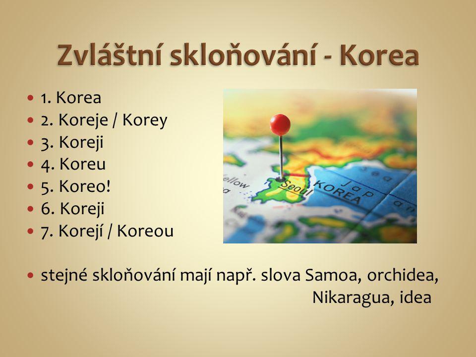 1. Korea 2. Koreje / Korey 3. Koreji 4. Koreu 5. Koreo! 6. Koreji 7. Korejí / Koreou stejné skloňování mají např. slova Samoa, orchidea, Nikaragua, id
