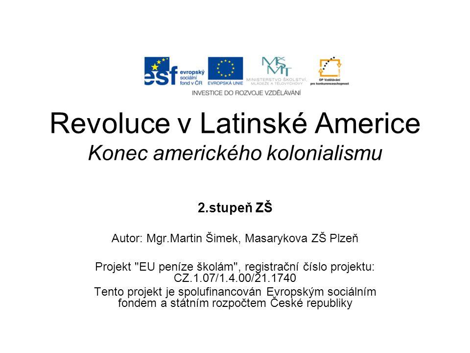 Revoluce v Latinské Americe Konec amerického kolonialismu 2.stupeň ZŠ Autor: Mgr.Martin Šimek, Masarykova ZŠ Plzeň Projekt