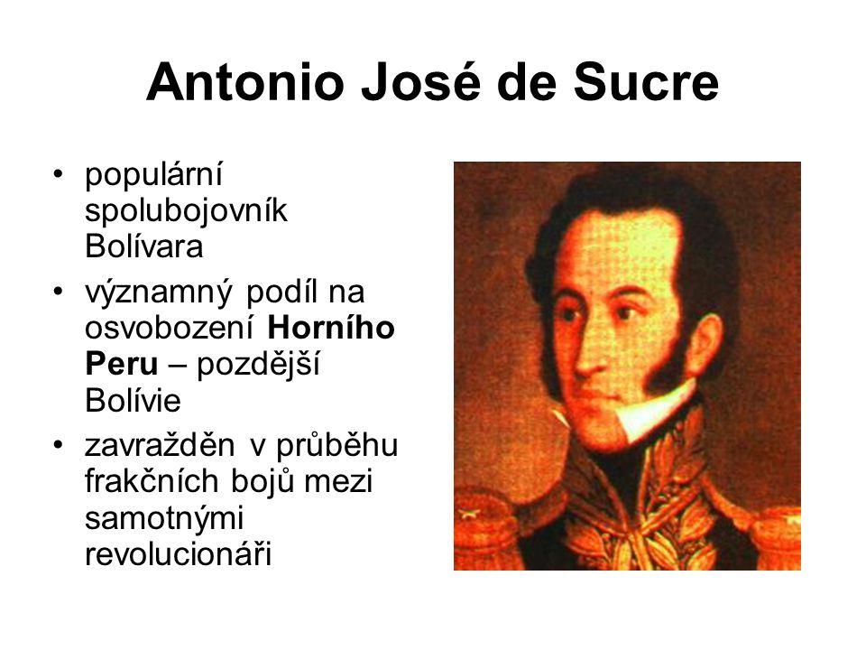 Antonio José de Sucre populární spolubojovník Bolívara významný podíl na osvobození Horního Peru – pozdější Bolívie zavražděn v průběhu frakčních bojů