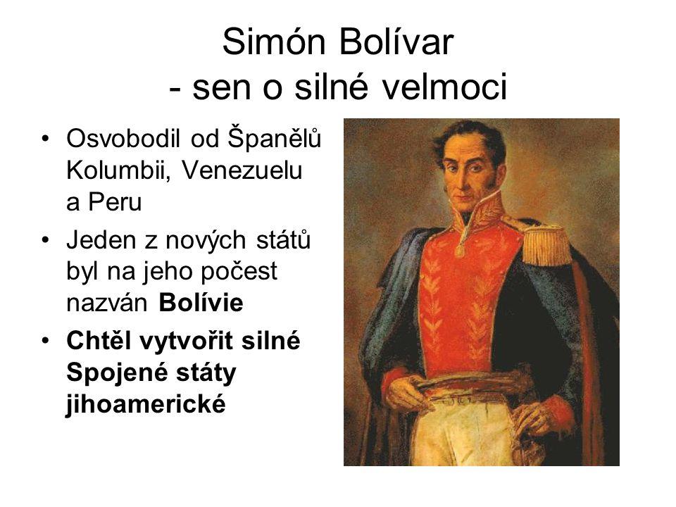 Simón Bolívar - sen o silné velmoci Osvobodil od Španělů Kolumbii, Venezuelu a Peru Jeden z nových států byl na jeho počest nazván Bolívie Chtěl vytvo
