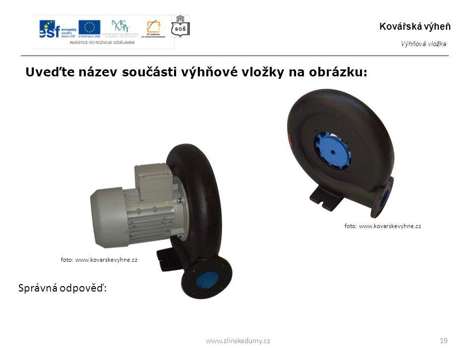 Elektro ventilátor www.zlinskedumy.cz19 Kovářská výheň Výhňová vložka foto: www.kovarskevyhne.cz Uveďte název součásti výhňové vložky na obrázku: Správná odpověď: