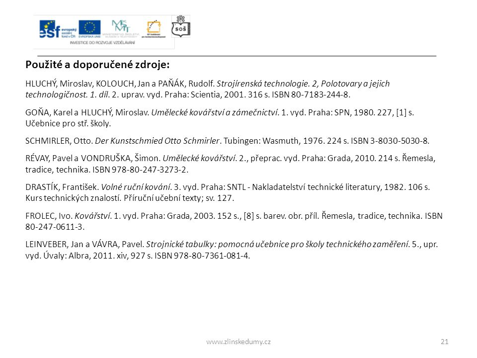 www.zlinskedumy.cz21 Použité a doporučené zdroje: HLUCHÝ, Miroslav, KOLOUCH, Jan a PAŇÁK, Rudolf. Strojírenská technologie. 2, Polotovary a jejich tec