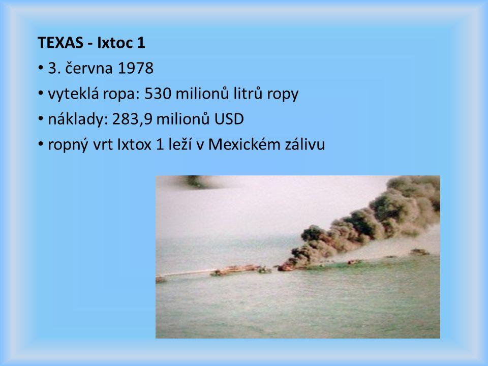 TEXAS - Ixtoc 1 3. června 1978 vyteklá ropa: 530 milionů litrů ropy náklady: 283,9 milionů USD ropný vrt Ixtox 1 leží v Mexickém zálivu