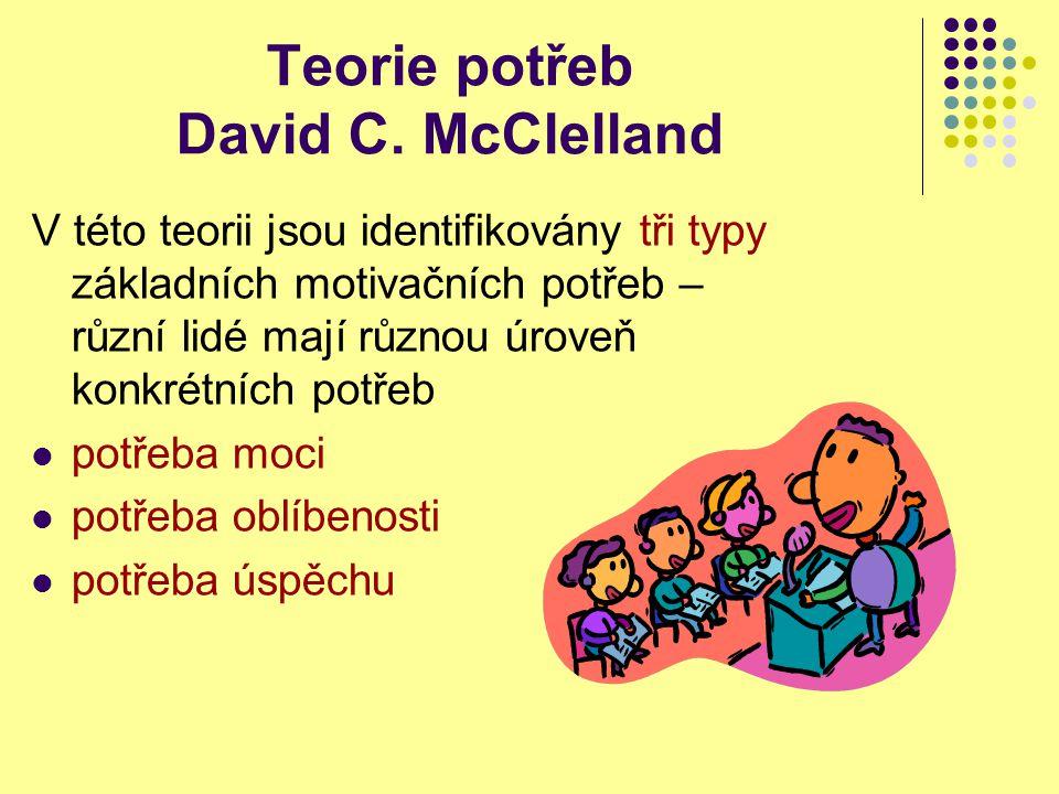 Teorie potřeb David C. McClelland V této teorii jsou identifikovány tři typy základních motivačních potřeb – různí lidé mají různou úroveň konkrétních