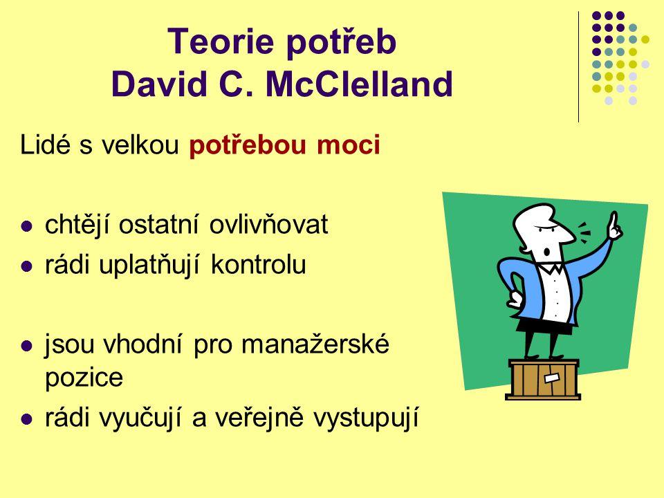 Teorie potřeb David C. McClelland Lidé s velkou potřebou moci chtějí ostatní ovlivňovat rádi uplatňují kontrolu jsou vhodní pro manažerské pozice rádi