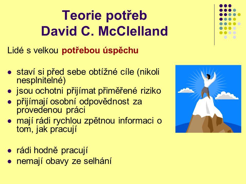 Teorie potřeb David C. McClelland Lidé s velkou potřebou úspěchu staví si před sebe obtížné cíle (nikoli nesplnitelné) jsou ochotni přijímat přiměřené