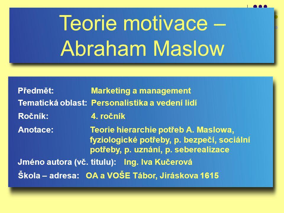 Teorie motivace – Abraham Maslow Jméno autora (vč. titulu): Škola – adresa: Ročník: Předmět: Anotace: 4. ročník Marketing a management Ing. Iva Kučero