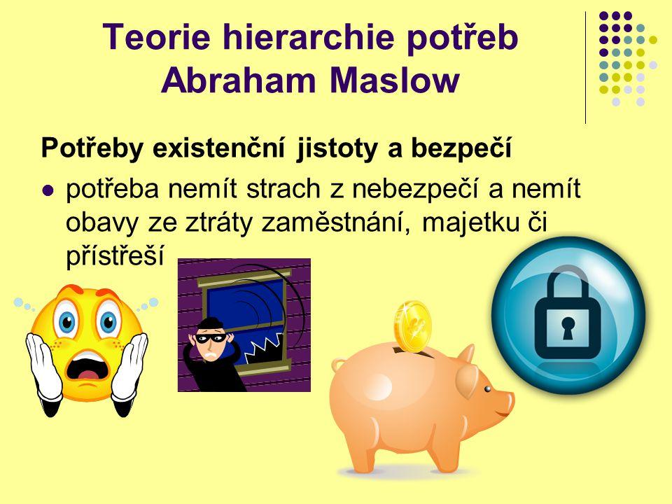 Teorie hierarchie potřeb Abraham Maslow Potřeby existenční jistoty a bezpečí potřeba nemít strach z nebezpečí a nemít obavy ze ztráty zaměstnání, maje
