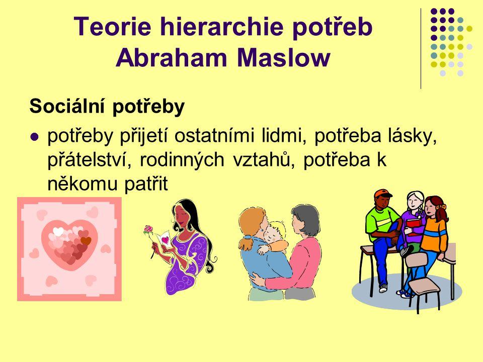 Teorie hierarchie potřeb Abraham Maslow Sociální potřeby potřeby přijetí ostatními lidmi, potřeba lásky, přátelství, rodinných vztahů, potřeba k někom