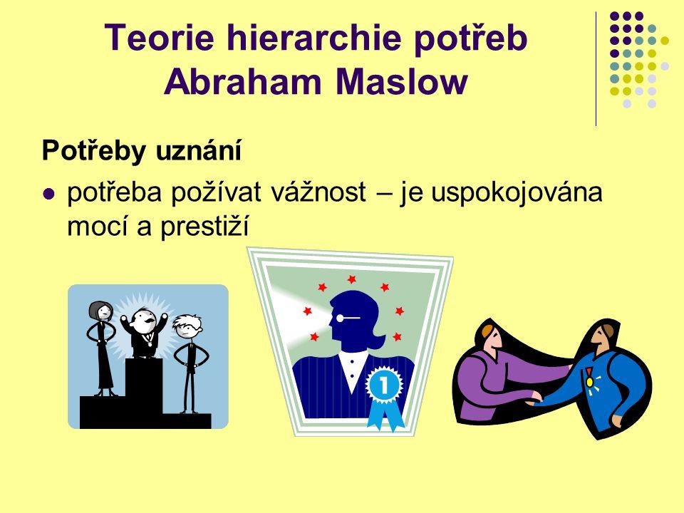 Teorie hierarchie potřeb Abraham Maslow Potřeby uznání potřeba požívat vážnost – je uspokojována mocí a prestiží