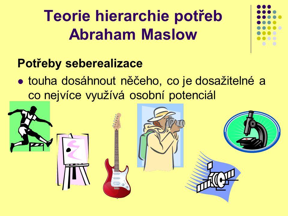 Teorie hierarchie potřeb Abraham Maslow Potřeby seberealizace touha dosáhnout něčeho, co je dosažitelné a co nejvíce využívá osobní potenciál