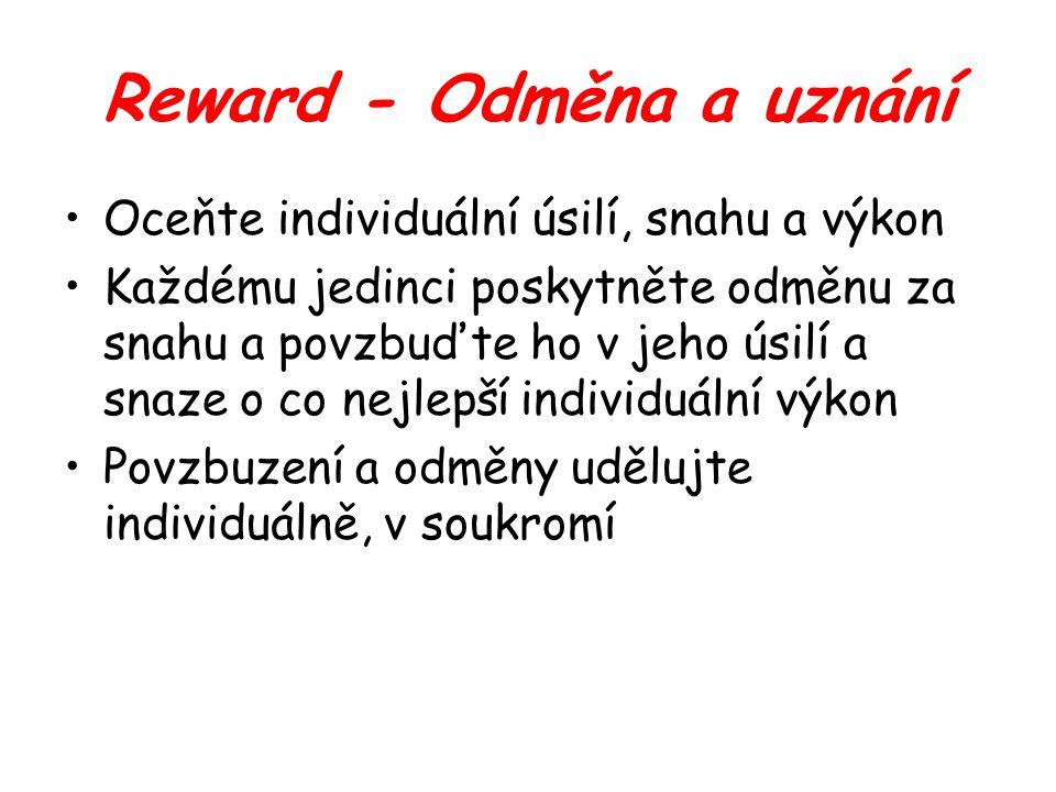 Reward - Odměna a uznání Oceňte individuální úsilí, snahu a výkon Každému jedinci poskytněte odměnu za snahu a povzbuďte ho v jeho úsilí a snaze o co nejlepší individuální výkon Povzbuzení a odměny udělujte individuálně, v soukromí