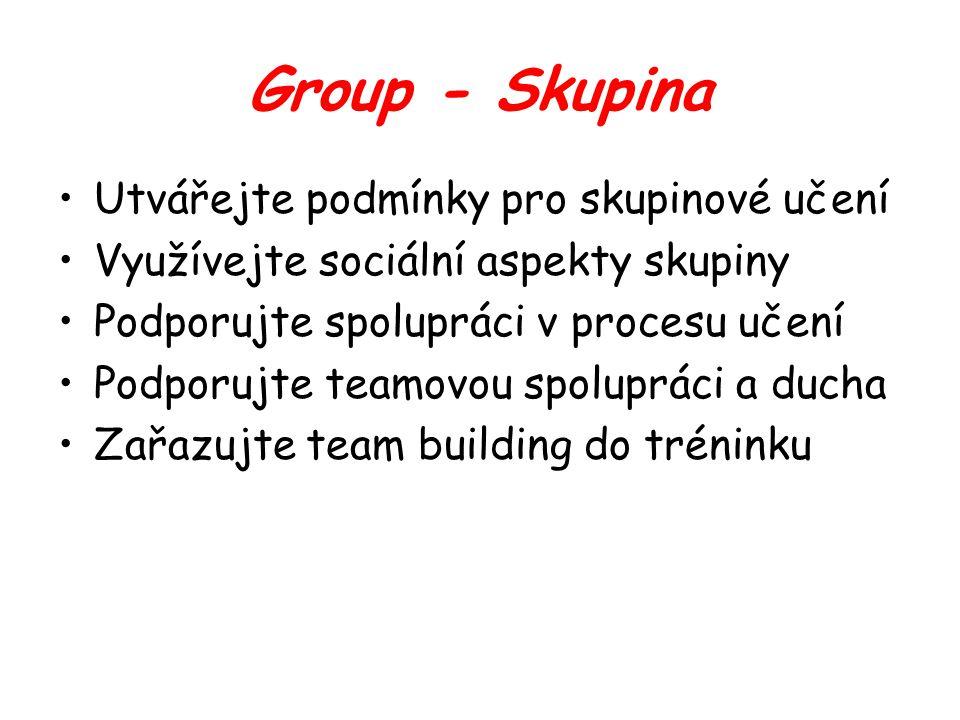 Group - Skupina Utvářejte podmínky pro skupinové učení Využívejte sociální aspekty skupiny Podporujte spolupráci v procesu učení Podporujte teamovou spolupráci a ducha Zařazujte team building do tréninku