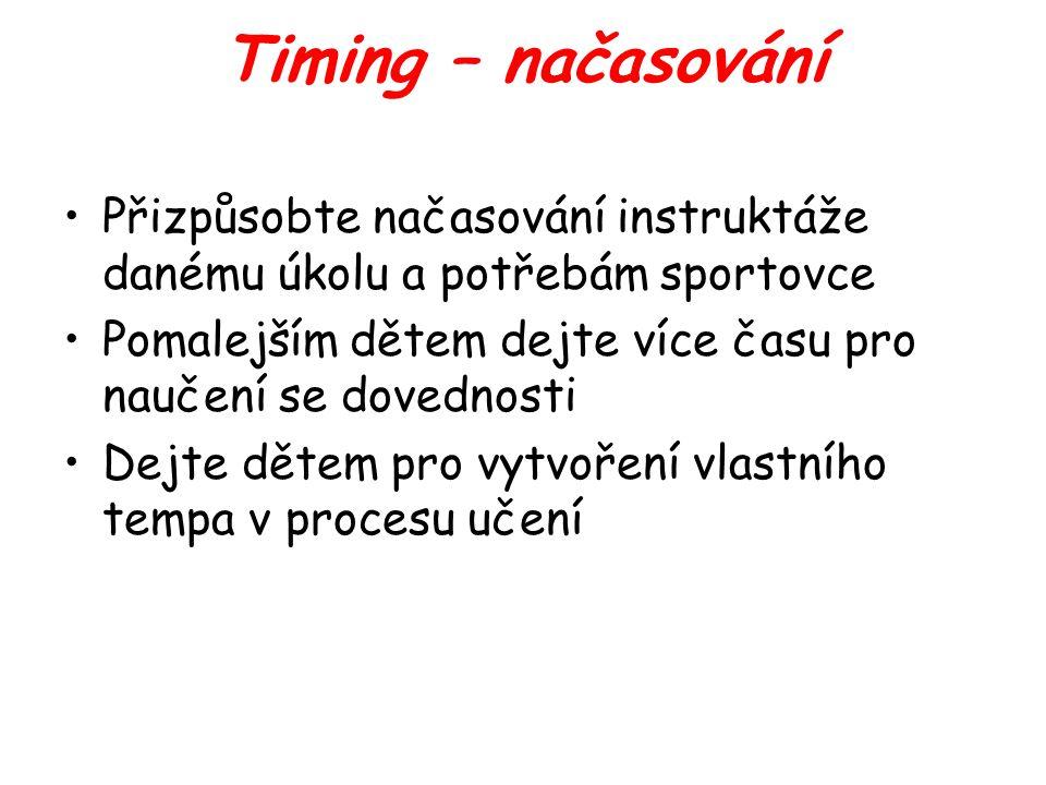 Timing – načasování Přizpůsobte načasování instruktáže danému úkolu a potřebám sportovce Pomalejším dětem dejte více času pro naučení se dovednosti Dejte dětem pro vytvoření vlastního tempa v procesu učení