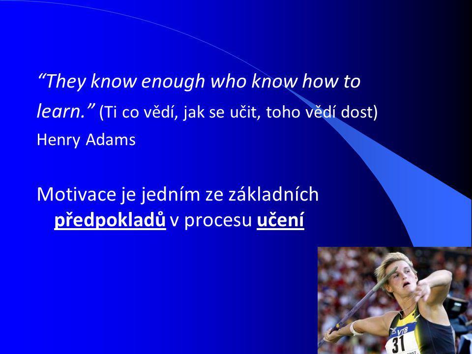 They know enough who know how to learn. (Ti co vědí, jak se učit, toho vědí dost) Henry Adams Motivace je jedním ze základních předpokladů v procesu učení