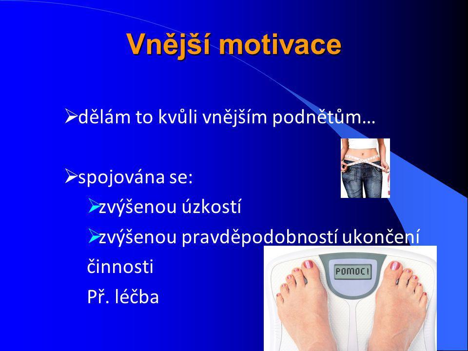 Vnější motivace  dělám to kvůli vnějším podnětům…  spojována se:  zvýšenou úzkostí  zvýšenou pravděpodobností ukončení činnosti Př. léčba
