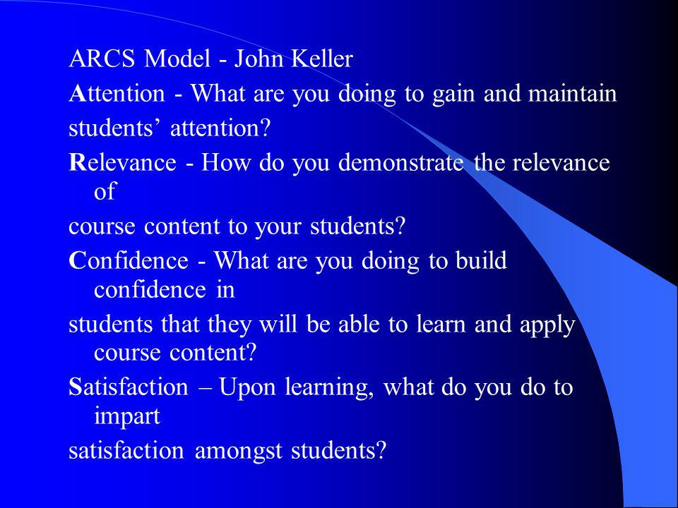 ARCS Model - John Keller Attention - What are you doing to gain and maintain students' attention? Relevance - How do you demonstrate the relevance of