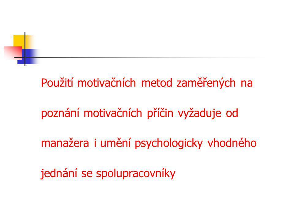 Použití motivačních metod zaměřených na poznání motivačních příčin vyžaduje od manažera i umění psychologicky vhodného jednání se spolupracovníky