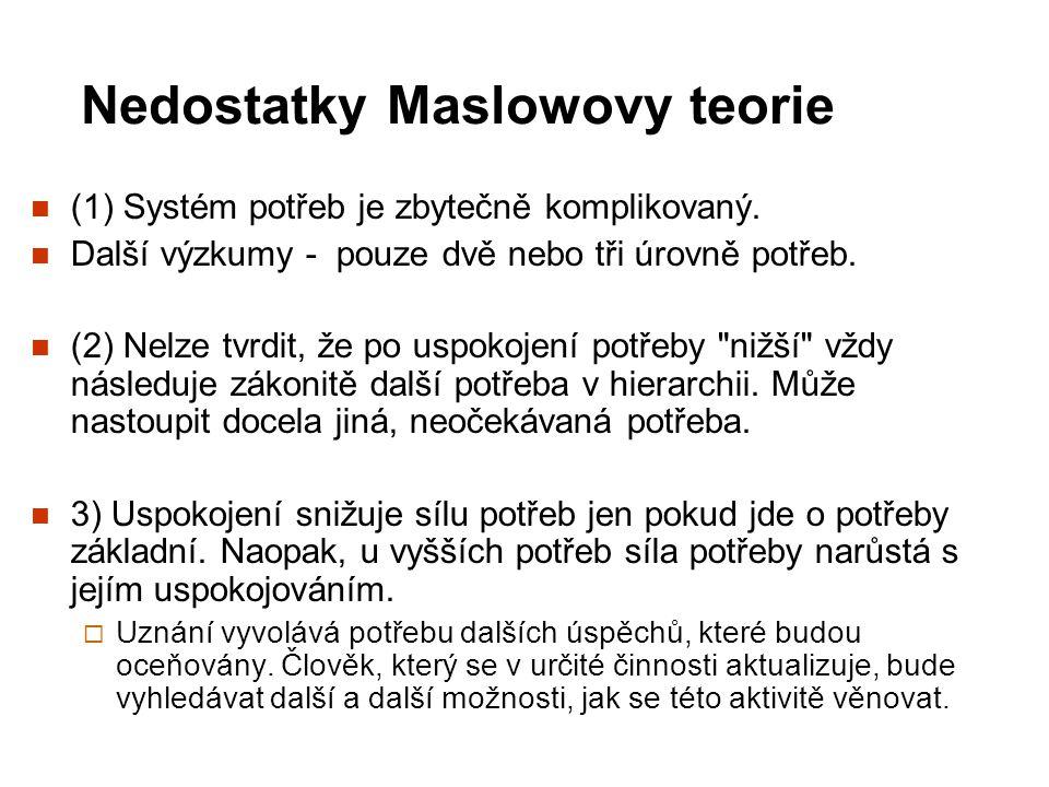 Nedostatky Maslowovy teorie (1) Systém potřeb je zbytečně komplikovaný. Další výzkumy - pouze dvě nebo tři úrovně potřeb. (2) Nelze tvrdit, že po uspo