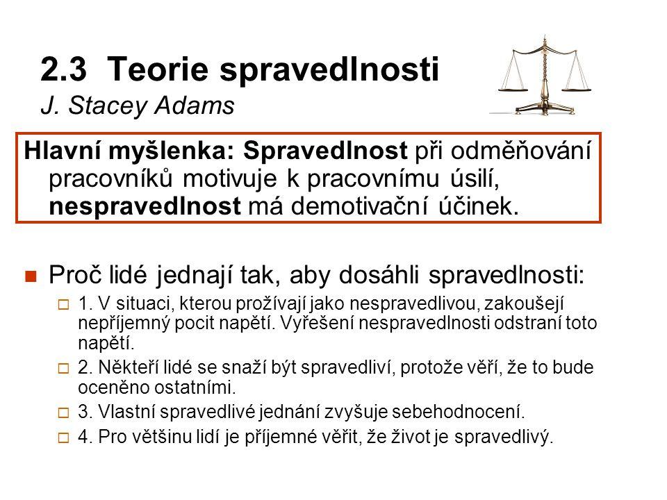 2.3 Teorie spravedlnosti J. Stacey Adams Hlavní myšlenka: Spravedlnost při odměňování pracovníků motivuje k pracovnímu úsilí, nespravedlnost má demoti