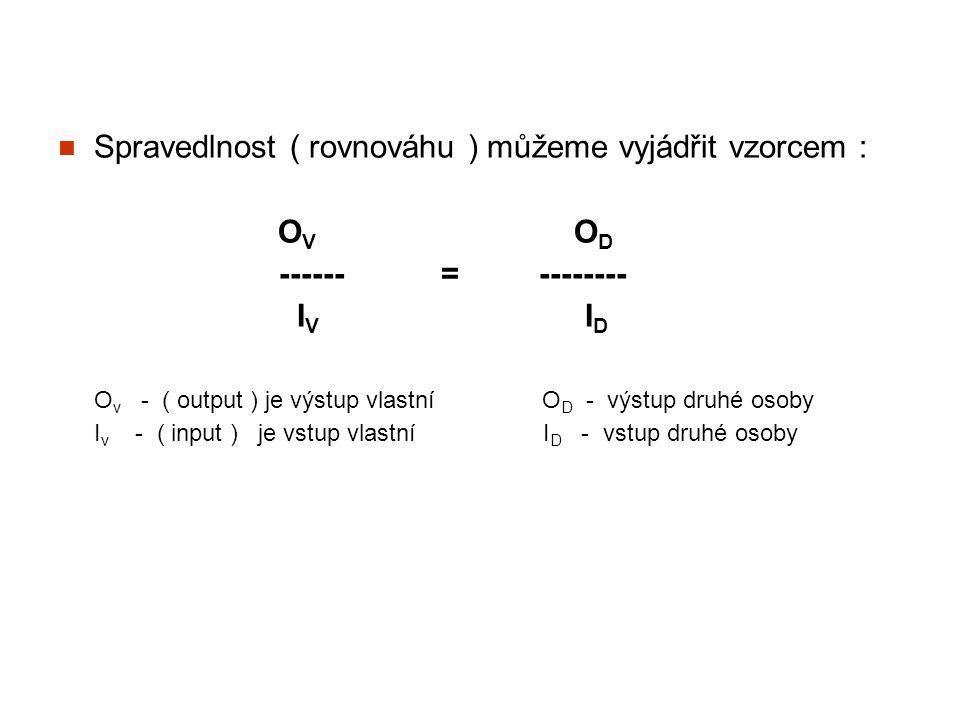 Spravedlnost ( rovnováhu ) můžeme vyjádřit vzorcem : O V O D ------ = -------- I V I D O v - ( output ) je výstup vlastní O D - výstup druhé osoby I v