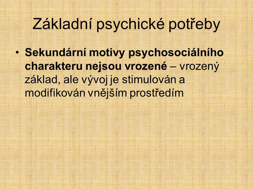 Základní psychické potřeby Sekundární motivy psychosociálního charakteru nejsou vrozené – vrozený základ, ale vývoj je stimulován a modifikován vnějším prostředím