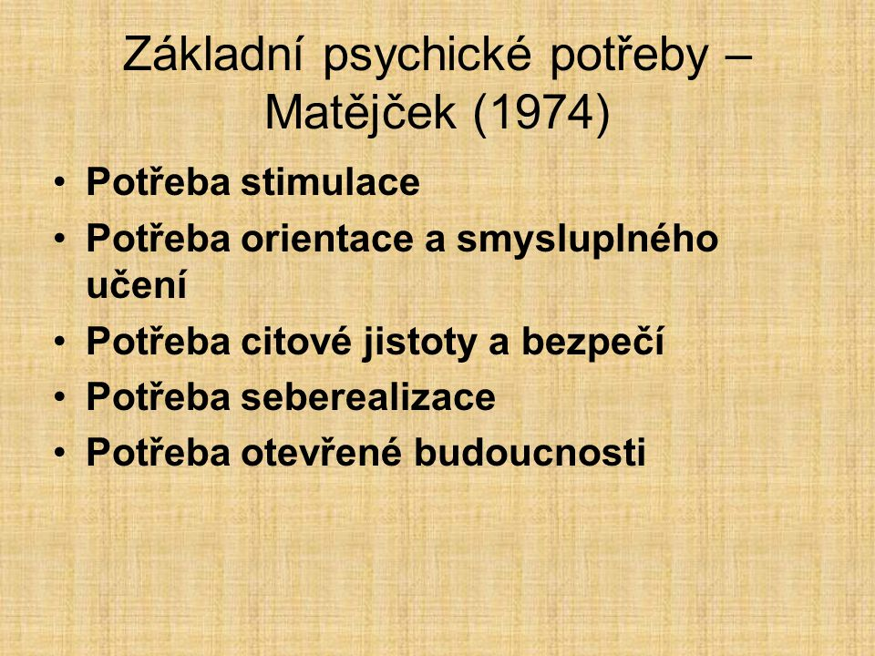 Základní psychické potřeby – Matějček (1974) Potřeba stimulace Potřeba orientace a smysluplného učení Potřeba citové jistoty a bezpečí Potřeba seberealizace Potřeba otevřené budoucnosti
