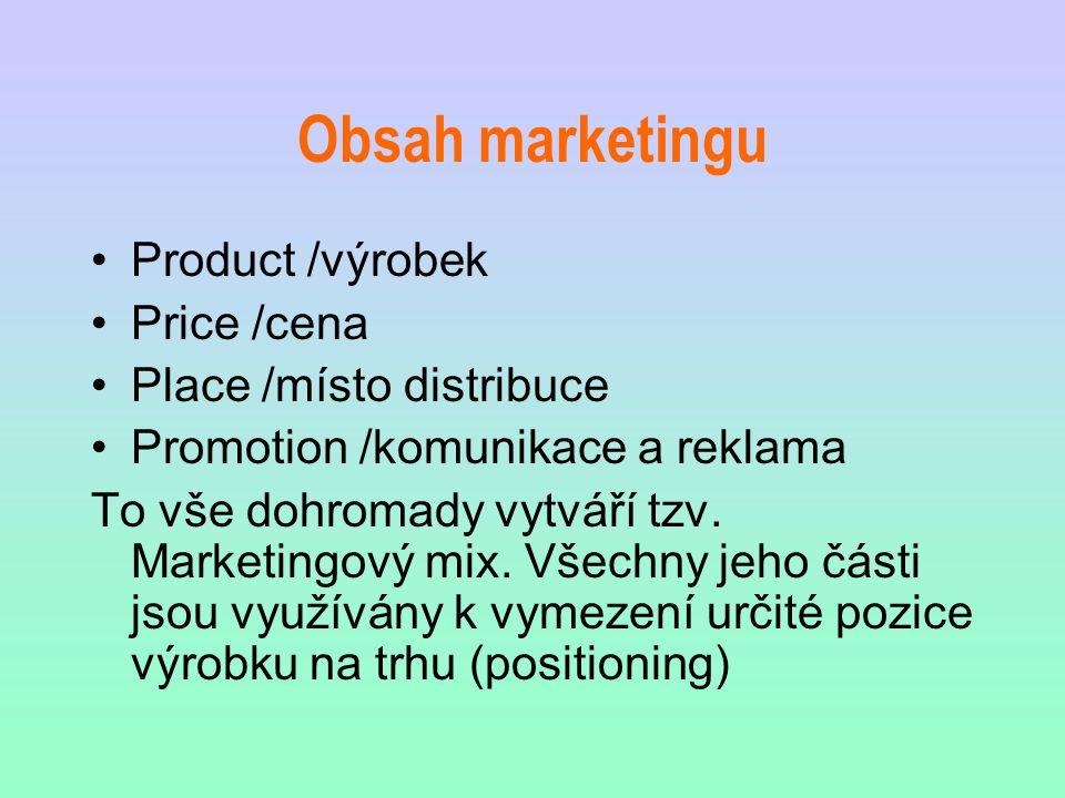 Obsah marketingu Product /výrobek Price /cena Place /místo distribuce Promotion /komunikace a reklama To vše dohromady vytváří tzv. Marketingový mix.