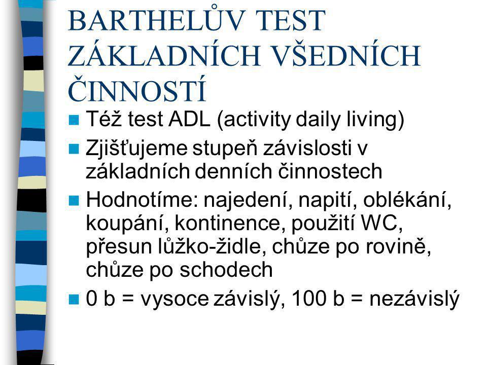 BARTHELŮV TEST ZÁKLADNÍCH VŠEDNÍCH ČINNOSTÍ Též test ADL (activity daily living) Zjišťujeme stupeň závislosti v základních denních činnostech Hodnotím