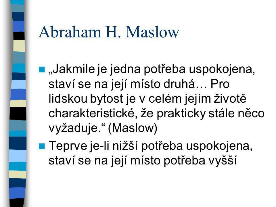 """Abraham H. Maslow """"Jakmile je jedna potřeba uspokojena, staví se na její místo druhá… Pro lidskou bytost je v celém jejím životě charakteristické, že"""
