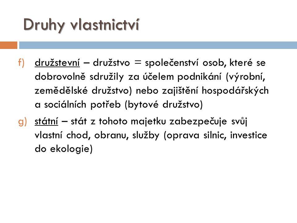 Druhy vlastnictví f)družstevní – družstvo = společenství osob, které se dobrovolně sdružily za účelem podnikání (výrobní, zemědělské družstvo) nebo za