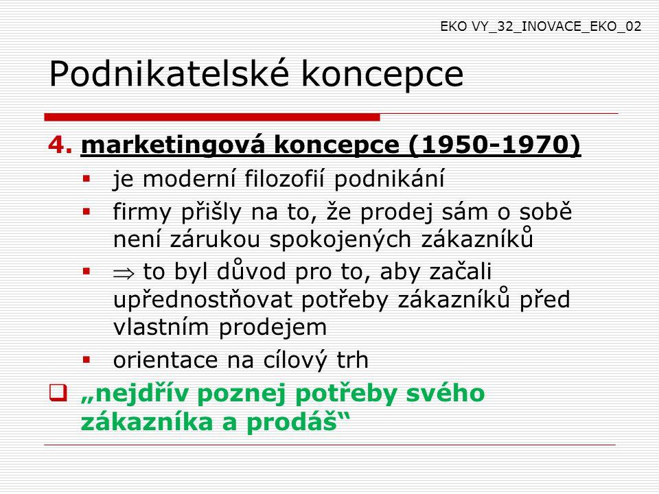 """Podnikatelské koncepce 4.marketingová koncepce (1950-1970)  je moderní filozofií podnikání  firmy přišly na to, že prodej sám o sobě není zárukou spokojených zákazníků   to byl důvod pro to, aby začali upřednostňovat potřeby zákazníků před vlastním prodejem  orientace na cílový trh  """"nejdřív poznej potřeby svého zákazníka a prodáš EKO VY_32_INOVACE_EKO_02"""