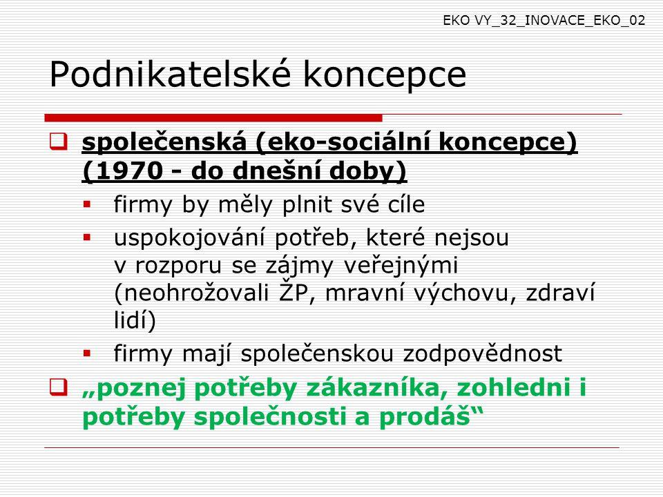 """Podnikatelské koncepce  společenská (eko-sociální koncepce) (1970 - do dnešní doby)  firmy by měly plnit své cíle  uspokojování potřeb, které nejsou v rozporu se zájmy veřejnými (neohrožovali ŽP, mravní výchovu, zdraví lidí)  firmy mají společenskou zodpovědnost  """"poznej potřeby zákazníka, zohledni i potřeby společnosti a prodáš EKO VY_32_INOVACE_EKO_02"""
