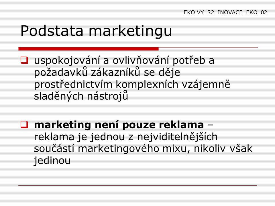 Podstata marketingu  uspokojování a ovlivňování potřeb a požadavků zákazníků se děje prostřednictvím komplexních vzájemně sladěných nástrojů  marketing není pouze reklama – reklama je jednou z nejviditelnějších součástí marketingového mixu, nikoliv však jedinou EKO VY_32_INOVACE_EKO_02